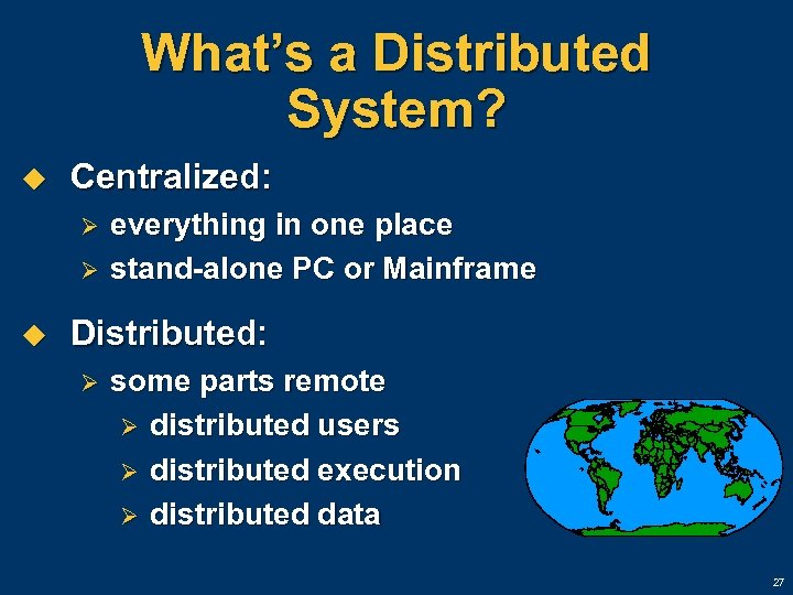 What's a Distributed System? u Centralized: Ø Ø u everything in one place stand-alone