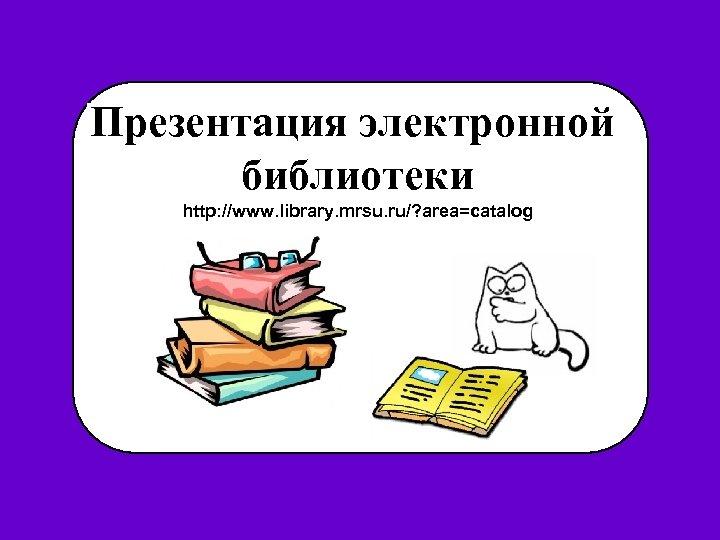 Презентация электронной библиотеки http: //www. library. mrsu. ru/? area=catalog