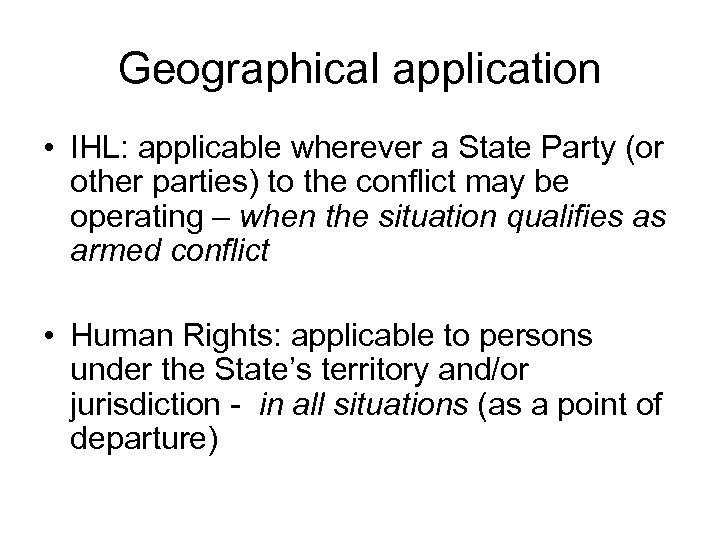 Geographical application • IHL: applicable wherever a State Party (or other parties) to the