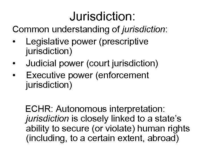 Jurisdiction: Common understanding of jurisdiction: • Legislative power (prescriptive jurisdiction) • Judicial power (court
