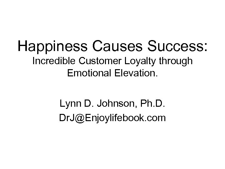 Happiness Causes Success: Incredible Customer Loyalty through Emotional Elevation. Lynn D. Johnson, Ph. D.