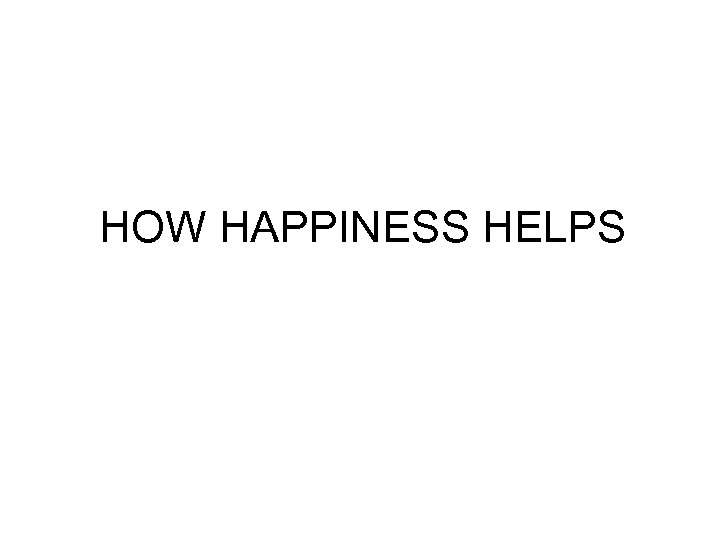 HOW HAPPINESS HELPS