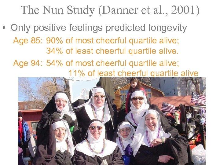 The Nun Study (Danner et al. , 2001) • Only positive feelings predicted longevity