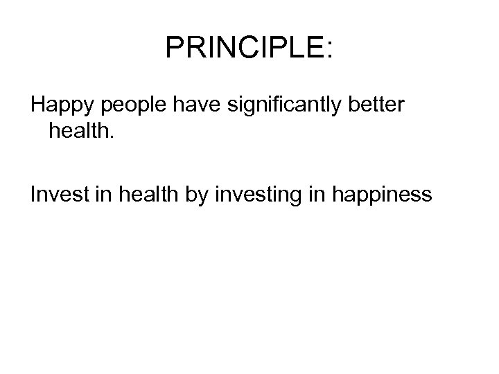 PRINCIPLE: Happy people have significantly better health. Invest in health by investing in happiness