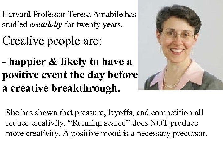 Harvard Professor Teresa Amabile has studied creativity for twenty years. Creative people are: -