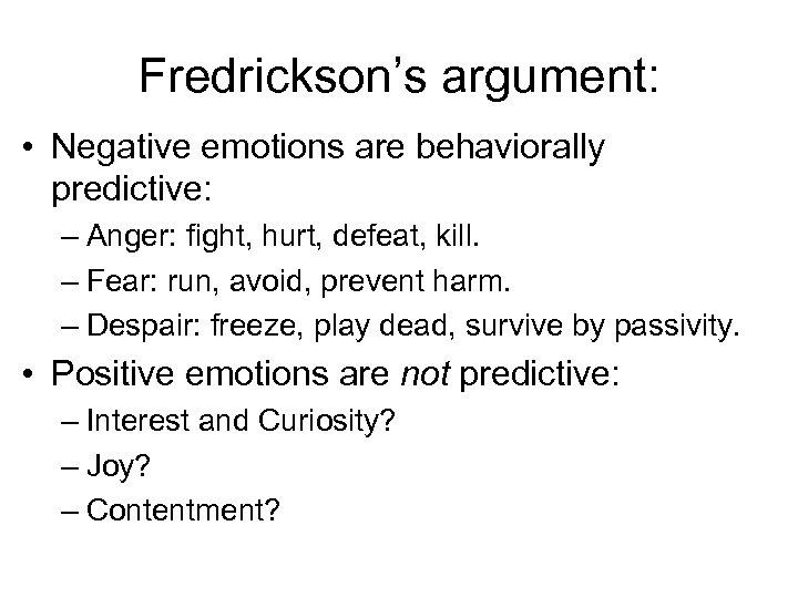 Fredrickson's argument: • Negative emotions are behaviorally predictive: – Anger: fight, hurt, defeat, kill.