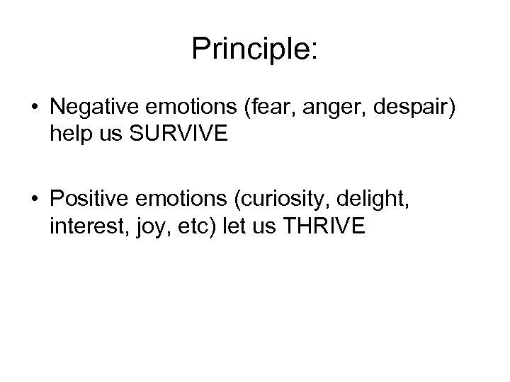 Principle: • Negative emotions (fear, anger, despair) help us SURVIVE • Positive emotions (curiosity,