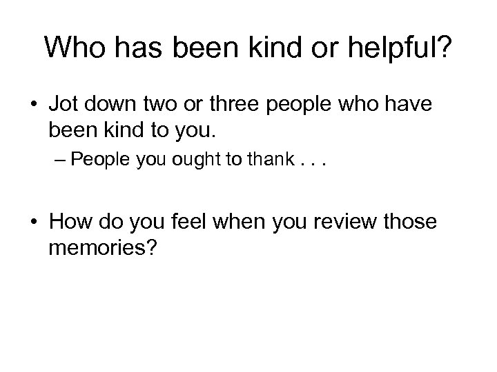 Who has been kind or helpful? • Jot down two or three people who