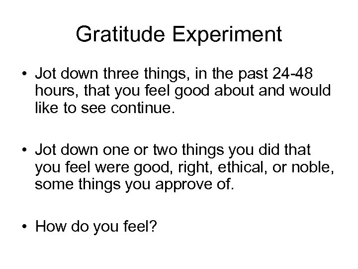 Gratitude Experiment • Jot down three things, in the past 24 -48 hours, that