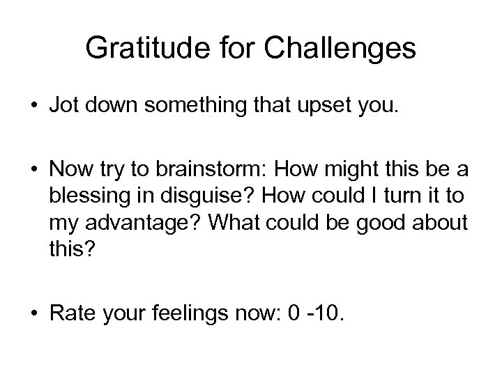 Gratitude for Challenges • Jot down something that upset you. • Now try to