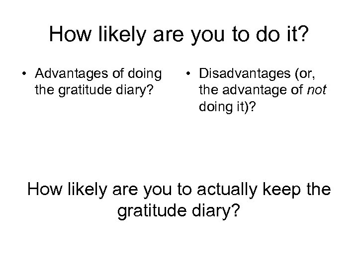 How likely are you to do it? • Advantages of doing the gratitude diary?