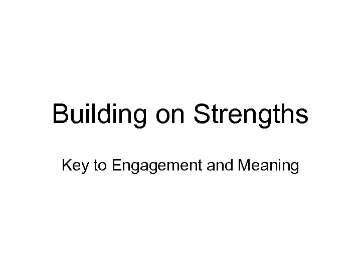 Building on Strengths Key to Engagement and Meaning