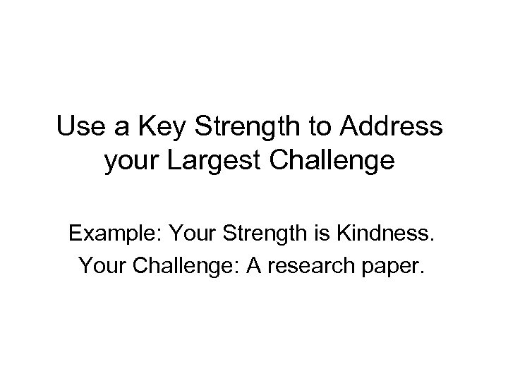 Use a Key Strength to Address your Largest Challenge Example: Your Strength is Kindness.