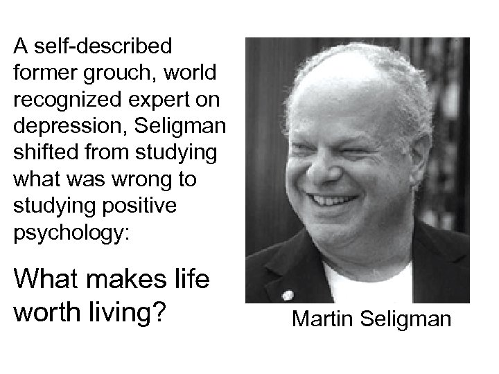 A self-described former grouch, world recognized expert on depression, Seligman shifted from studying what