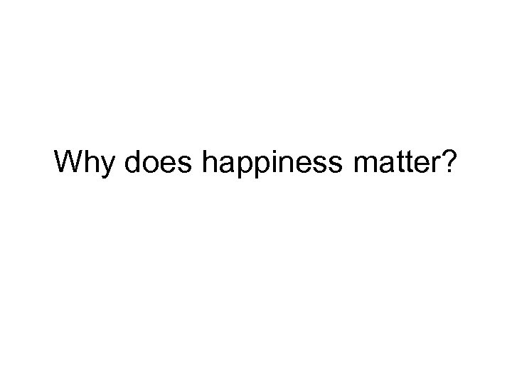 Why does happiness matter?
