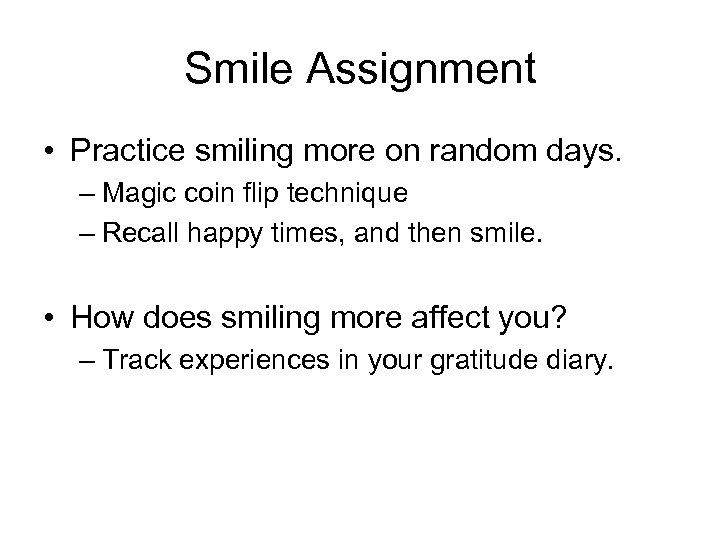 Smile Assignment • Practice smiling more on random days. – Magic coin flip technique