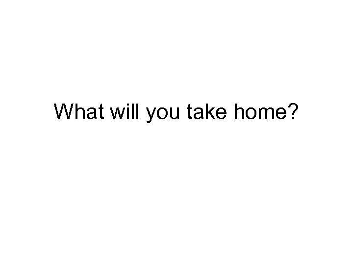 What will you take home?
