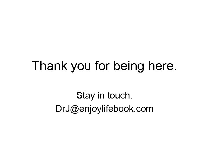 Thank you for being here. Stay in touch. Dr. J@enjoylifebook. com