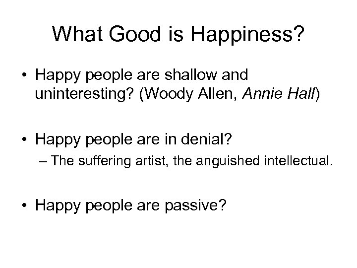 What Good is Happiness? • Happy people are shallow and uninteresting? (Woody Allen, Annie
