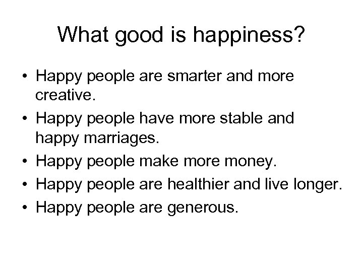 What good is happiness? • Happy people are smarter and more creative. • Happy