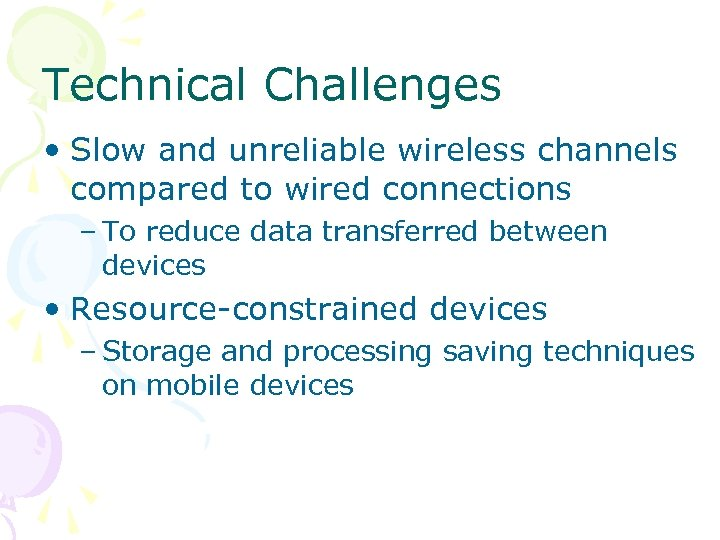 Technical Challenges • Slow and unreliable wireless channels compared to wired connections – To