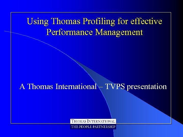 Using Thomas Profiling for effective Performance Management A Thomas International – TVPS presentation