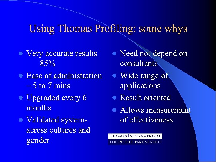 Using Thomas Profiling: some whys Very accurate results 85% l Ease of administration –
