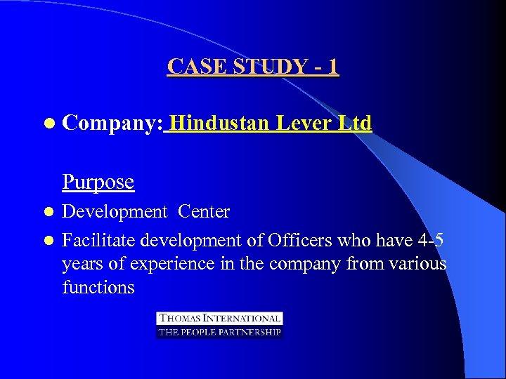 CASE STUDY - 1 l Company: Hindustan Lever Ltd Purpose Development Center l Facilitate