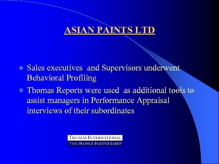 ASIAN PAINTS LTD Sales executives and Supervisors underwent Behavioral Profiling l Thomas Reports were