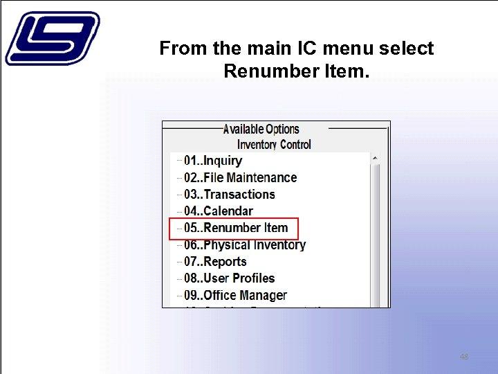 From the main IC menu select Renumber Item. 48