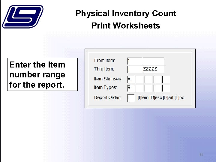 Physical Inventory Count Print Worksheets Enter the item number range for the report. 81