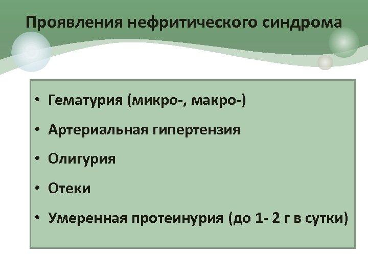 Проявления нефритического синдрома • Гематурия (микро-, макро-) • Артериальная гипертензия • Олигурия • Отеки