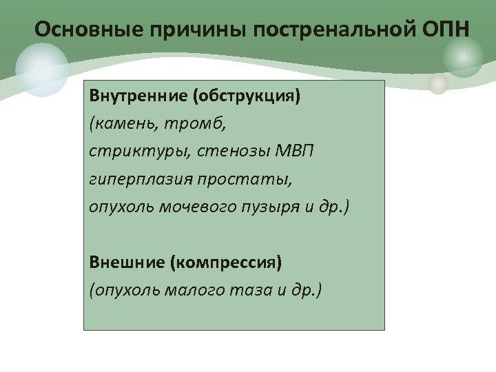 Основные причины постренальной ОПН Внутренние (обструкция) (камень, тромб, стриктуры, стенозы МВП гиперплазия простаты, опухоль