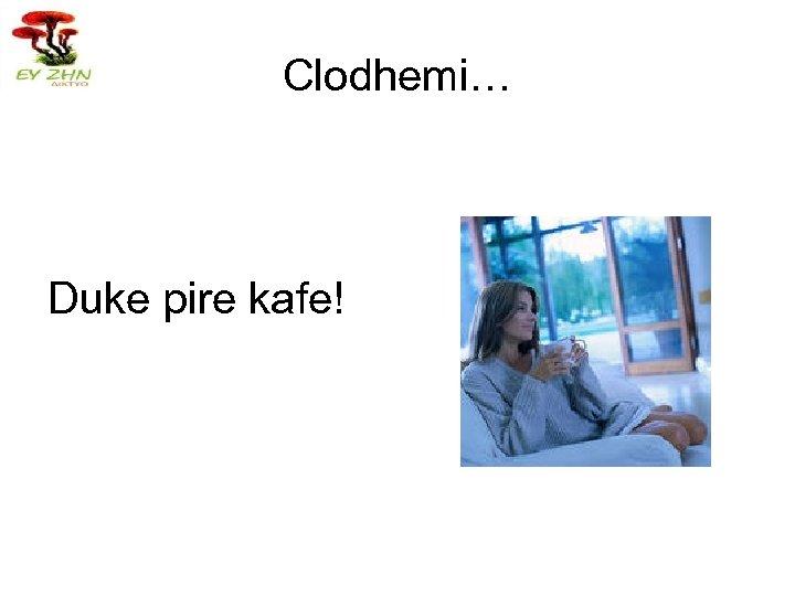 Clodhemi… Duke pire kafe!