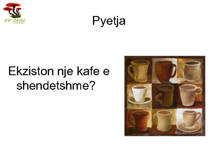 Pyetja Ekziston nje kafe e shendetshme?