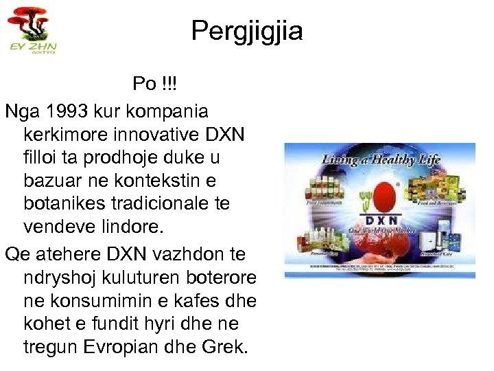 Pergjigjia Po !!! Nga 1993 kur kompania kerkimore innovative DXN filloi ta prodhoje duke