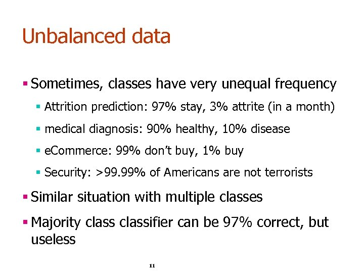 Unbalanced data § Sometimes, classes have very unequal frequency § Attrition prediction: 97% stay,