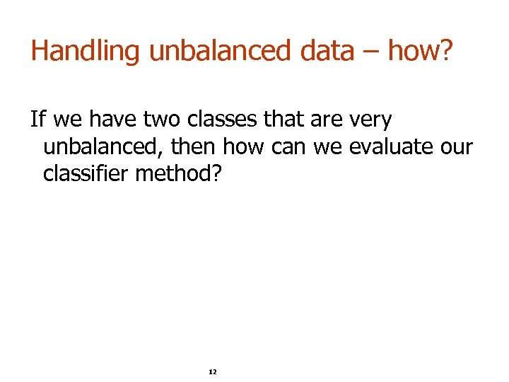 Handling unbalanced data – how? If we have two classes that are very unbalanced,