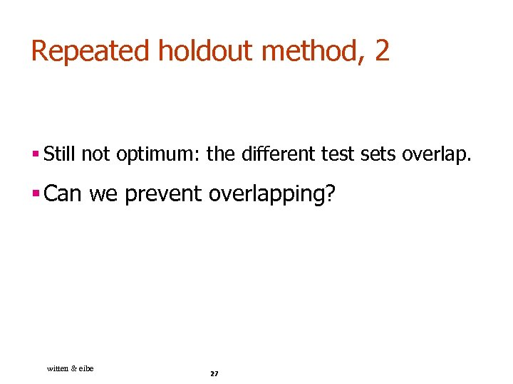 Repeated holdout method, 2 § Still not optimum: the different test sets overlap. §
