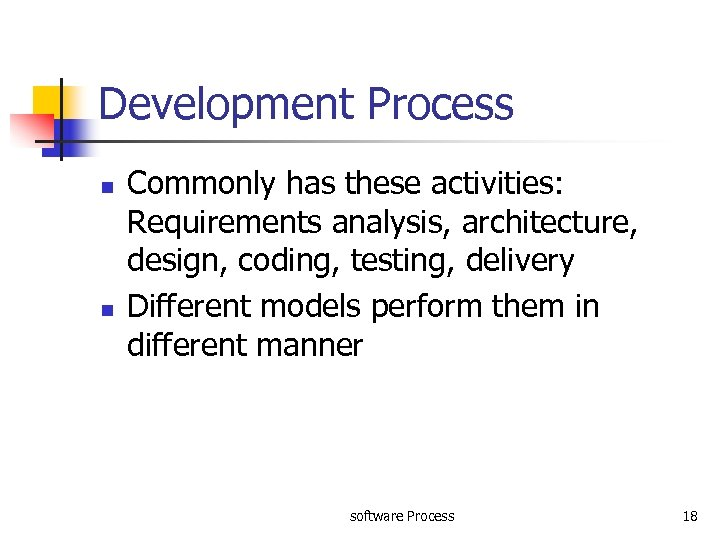 Development Process n n Commonly has these activities: Requirements analysis, architecture, design, coding, testing,