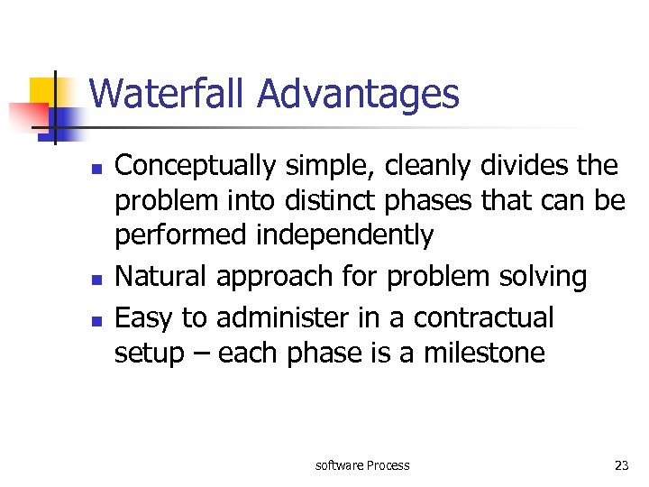 Waterfall Advantages n n n Conceptually simple, cleanly divides the problem into distinct phases