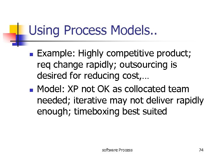 Using Process Models. . n n Example: Highly competitive product; req change rapidly; outsourcing