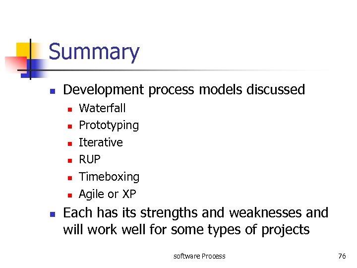 Summary n Development process models discussed n n n n Waterfall Prototyping Iterative RUP