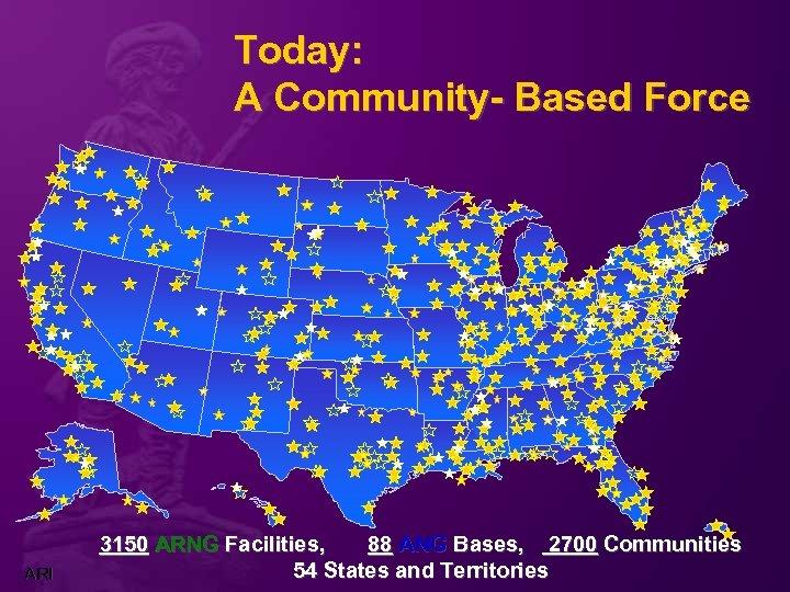 Today: A Community- Based Force ARI 3150 ARNG Facilities, 88 ANG Bases, 2700 Communities