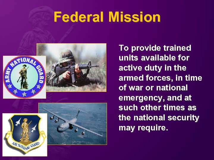 Federal Mission To provide trained units available for active duty in the armed forces,
