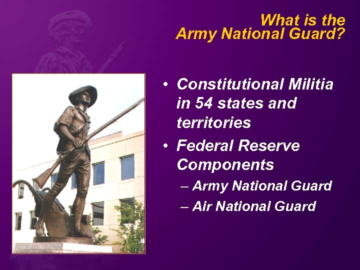 What is the Army National Guard? • Constitutional Militia in 54 states and territories
