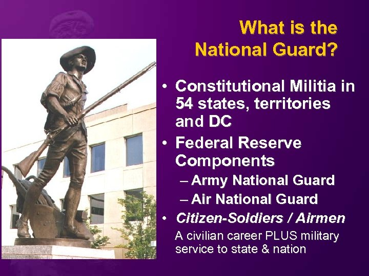 What is the National Guard? • Constitutional Militia in 54 states, territories and DC