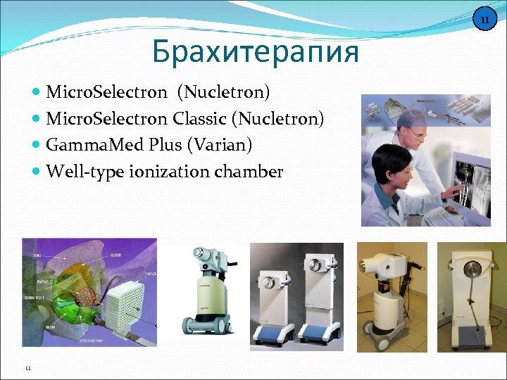 11 Брахитерапия Micro. Selectron (Nucletron) Micro. Selectron Classic (Nucletron) Gamma. Med Plus (Varian) Well-type