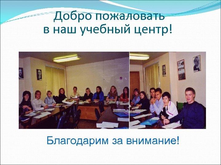 Добро пожаловать в наш учебный центр! Благодарим за внимание!