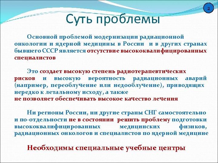 Суть проблемы 2 Основной проблемой модернизации радиационной онкологии и ядерной медицины в России и